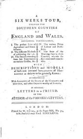 A Six Weeks Tour through the Southern Counties of England and Wales. Describing, particularly, I. The present state of Agriculture and Manufactures. II. The different methods of cultivating the Soil. III. The success attending some late experiments on various Grasses, &c. IV. The various Prices of Labour and Provisions. V. The State of the Working Poor in those Counties, wherein the Riots were most remarkable ... Interspersed with accounts of the seats of the nobility and gentry, and other objects worthy of notice. In several Letters to a Friend. By the author of the Farmer's Letters. [Arthur Young].