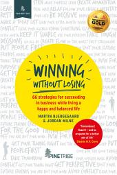 Winning Without Losing: 66 strategies for succeeding in a business while living a happy and balanced life