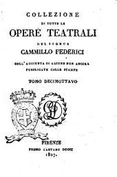 Collezione di tutte le opere teatrali del signor Cammillo Federici, coll'aggiunta di alcune non ancora pubblicate con le stampe: Volume 18