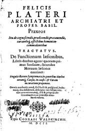 Felicis Plateri ... Praxeos seu De cognoscendis, praedicendis, praecauendis, curandisq[ue] affectibus homini incommodantibus tractatus: De functionum laesionibus, libris duobis agens : quorum primus sensuum; secundus motuum laesiones continet ...