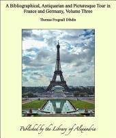A Bibliographical, Antiquarian and Picturesque Tour in France and Germany, Volume Three