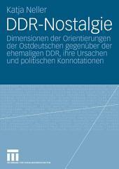 DDR-Nostalgie: Dimensionen der Orientierungen der Ostdeutschen gegenüber der ehemaligen DDR, ihre Ursachen und politischen Konnotationen