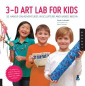 3D Art Lab for Kids: 32 Hands-on Adventures in Sculpture and Mixed Media - Including fun projects using clay, plaster, cardboard, paper, fiber beads and more!