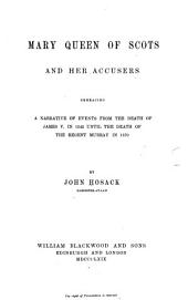 Mary Queen of Scots and Her Accusers: Embracing a Narrative of Events from the Death of James V. in 1542 Until the Death of Queen Mary in 1587, Volume 1