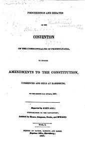 Proceedings and Debates of the Convention of the Commonwealth of Pennsylvania: To Propose Amendments to the Constitution, Commenced ... at Harrisburg, on the Second Day of May, 1837, Volume 1