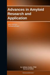 Advances in Amyloid Research and Application: 2011 Edition: ScholarlyPaper