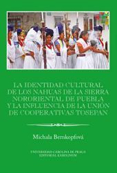 La identidad cultural de los Nahuas de la Sierra Nororiental de Puebla y la influencia de la Unión de Cooperativas Tosepan: IBERO-AMERICANA PRAGENSIA SUPPLEMENTUM 34