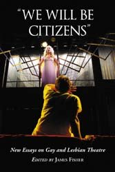 """We Will Be Citizens"": New Essays on Gay and Lesbian Theatre"
