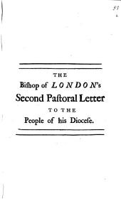 The Bishop of London's Three Pastoral Letters to the People of His Diocese: Particularly, to Those of the Two Great Cities of London and Westminster. In Defence of the Gospel Revelation, and by Way of Preservative Against the Late Writings in Favour of Infidelity, Volume 2