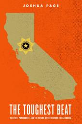 The Toughest Beat: Politics, Punishment, and the Prison Officers Union in California