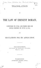 Translation of the Law of Eminent Domain: Extended to Cuba and Porto Rico by Royal Decree of June 13, 1884, and Regulations for Its Application
