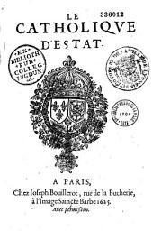 Le Catholique d'Estat, ou Discours politique des alliances du Roy tres-Chrestien contre les calomnies des ennemis de son Estat . Dédié au Roy, par le Sieur Du Ferrier