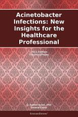Acinetobacter Infections: New Insights for the Healthcare Professional: 2011 Edition