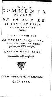Commentarii de statu religionis et reipublicae in regno Galliae: Ad Tertii Vsqve Belli Civilis Gallici Finem postremo pacis Edicto conclusum, Carolo Nono Rege, Volume 3
