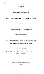 An Inquiry Into the Right to Change the Ecclesiastical Constitution of the Congregational Churches of Massachusetts: With a Preface Addressed to the Rev. Joseph Lyman, D. D. Under the Sanction of Whose Name Such a Change Has Been Proposed to the People of this State : to which is Prefixed Dr. Morse's Report to the General Association of Massachusetts, from the Panoplist of August, 1815