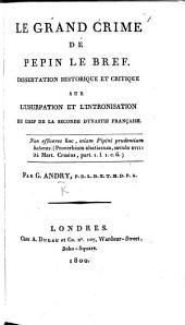 Le grand crime de Pepin le Bref. Dissertation historique et critique sur l'usurpation et l'intronisation du chef de la seconde dynastie française [i.e. Napoleon I]. Par G. Andry, P.D.L.D.E.T.M.D.P.A.