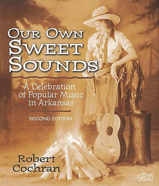 Our Own Sweet Sounds  a Celebration of Popular Music in Arkansas   2nd Ed   p