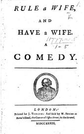 Rule a Wife and Have a Wife. A comedy. [By J. Fletcher.]