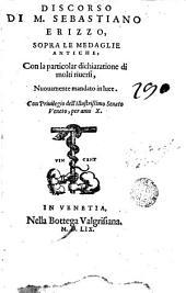 Discorso di M. Sebastiano Erizzo: sopra le medaglie antiche con la particolar dichiaratione di molti ruierli nuonamente mandato in luce