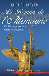 Le roman de l'Allemagne: Ou l'histoire secrète d'une renaissance...