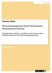 Wissensmanagement durch Performance Measurement Systeme: Erfolgskritisches Wirken von Wissen und anderen nicht fassbaren Ressourcen im Wertschöpfungsprozess