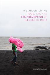 Metabolic Living: Food, Fat, and the Absorption of Illness in India