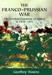 The Franco-Prussian War: The German Conquest of France in 1870–1871