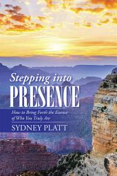 Stepping into Presence: How to Bring Forth the Essence of Who You Truly Are