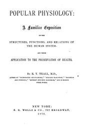 Popular Physiology: A Familiar Exposition of the Structures, Functions, and Relations of the Human System and Their Application to the Preservation of Health