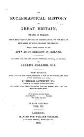 An Ecclesiastical History of Great Britain: Chiefly of England: from the First Planting of Christianity, to the End of the Reign of King Charles the Second ; with a Brief Account of the Affairs of Religion in Ireland Collected from the Best Ancient Historians, Councils, and Records, Volume 3