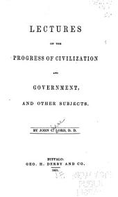 Lectures on the Progress of Civilization and Government, and Other Subjects
