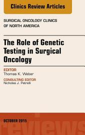 The Role of Genetic Testing in Surgical Oncology, An Issue of Surgical Oncology Clinics of North America,