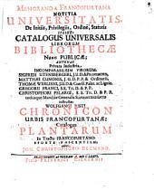 Memoranda Francofurtana Notitia Universitatis, De Initiis, Privilegiis, Ordine, Statutis Ipsius: Catalogus Universalis Librorum Bibliothecae Nunc Publicae: Antehac Privata Industria Incomparabilium Virorum, Sigfridi Utensbergeri, I.U.D. & Professoris, Matthaei Cunonis, I.U.D. P.P. & Ordinarii, Thomae Werlieni, I.U.D. & Consil. Palat. ac Lignic. Gregorii Franci, S.S. Th. D. & P.P. Christophori Pelargi, S.S. Th. D. & P.P. totiusque Marchiae Generalis Superintendentis instructae Wolfgangi Iusti Chronicon Urbis Francofurtanae. Catalogus Plantarum In Tractu Francofurtano Sponte Nascentium