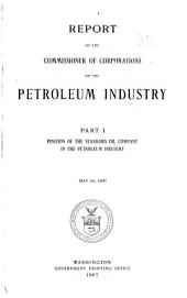 Report of the Commissioner of Corporations on the Petroleum Industry: Position of the Standard Oil Company in the petroleum industry. May 20, 1907