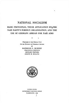National Socialism  Basic Principles  Their Application by the Nazi Party s Foreign Organization  and Use of Germans Abroad for Nazi Aims PDF