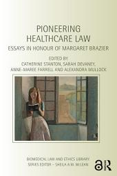 Pioneering Healthcare Law: Essays in Honour of Margaret Brazier