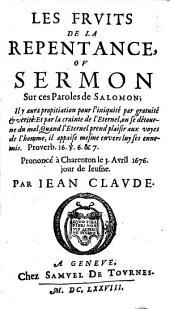 Les fruits de la repentance ou sermon sur ces paroles de Salomon 'Il y aura propitiation pour l'iniquité par gratuité et vérité, etc.': proverb. XVI, versets 6 et 7, prononcé à Charenton, le 3 avril 1676, jour de jeusne