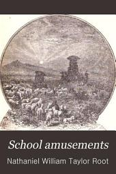 School Amusements: Or, How to Make the School Interesting. Embracing Simple Rules for Military and Gymnastic Exercises, and Hints Upon the General Management of the School Room ...