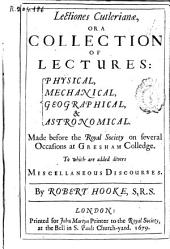 Lectiones Cutlerianae, Or a Collection of Lectures: Physical,mechanical, Geographical & Astronomical, Made Before the Royal Society on Several Occasions ... to which are Added Divers Miscellaneous Discourses