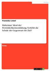 Habermas' Ideal der Persönlichkeitsentfaltung. Verfehlt die Schule der Gegenwart ihr Ziel?