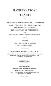 Mathematical Tracts on the Lunar and Planetary Theories, the Figure of the Earth, Precession and Nutation, the Calculus of Variations, and the Undulatory Theory of Optics: Designed for the Use of Students in the University