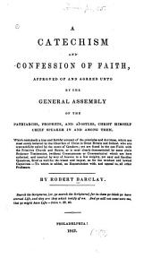 A Catechism and Confession of Faith: Approved and Agreed Unto, by the General Assembly of the Patriarchs, Prophets and Apostles, Christ Himself Chief Speaker in and Among Them ...