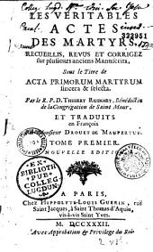 Les véritables actes des martyrs, recueillis, revûs et corrigez sur plusieurs anciens manuscrits, sous le titre de Acta primorum martyrum sincera & selecta