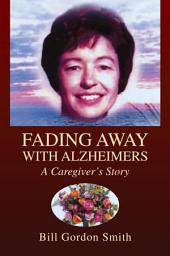 FADING AWAY WITH ALZHEIMERS: A Caregiver's Story