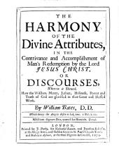 The Harmony of the Divine Attributes: In the Contrivance and Accomplishment of Man's Redemption by the Lord Jesus Christ : Or Discourses, Wherein is Shewed how the Wisdom, Mercy, Justice, Holiness, Power and Truth of God are Glorified in the Great and Blessed Work