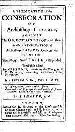 A Vindication of the Consecration of Archbishop Cranmer against the objections of Papists and others. As also a Vindication of Archbishop's Parker's Consecration, in which the Nagg's Head Fable is exploded. To which is added an Appendix, containing the thoughts of Dr Prideaux concerning the celibacy of the Clergy