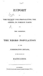 Report of the Society ... on the condition of the Negro Population on the Codrington Estate, in the Island of Barbados. (Jan. 21, 1831.).