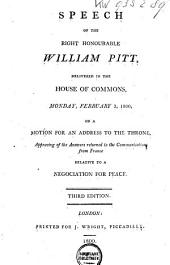 Speech of the Right Honourable William Pitt: Delivered in the House of Commons, Monday, February 3, 1800, on a Motion for an Address to the Throne, Approving of the Answers Returned to the Communications from France Relative to a Negociation for Peace