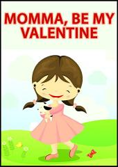 Momma, Be My Valentine: A Children's Picture Book for Mothers and Their Children