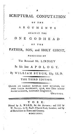 A scriptural confutation of the arguments against the one Godhead of the Father  Son  and Holy Ghost  produced by     Mr  Lindsey in his late Apology     The fourth edition PDF